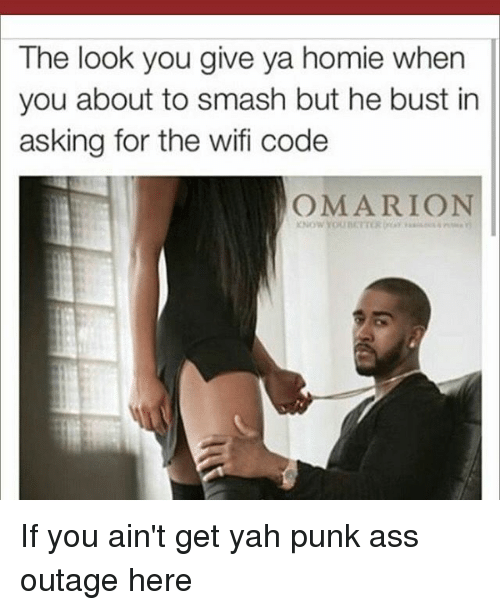 The Look You Give: The look you give ya homie when  you about to smash but he bust in  asking for the wifi code  OMARION If you ain't get yah punk ass outage here