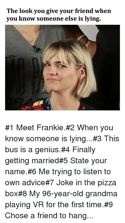 The Look You Give: The look you give your friend when  you know someone else is lying. #1 Meet Frankie.#2 When you know someone is lying...#3 This bus is a genius.#4 Finally getting married#5 State your name.#6 Me trying to listen to own advice#7 Joke in the pizza box#8 My 96-year-old grandma playing VR for the first time.#9 Chose a friend to hang...
