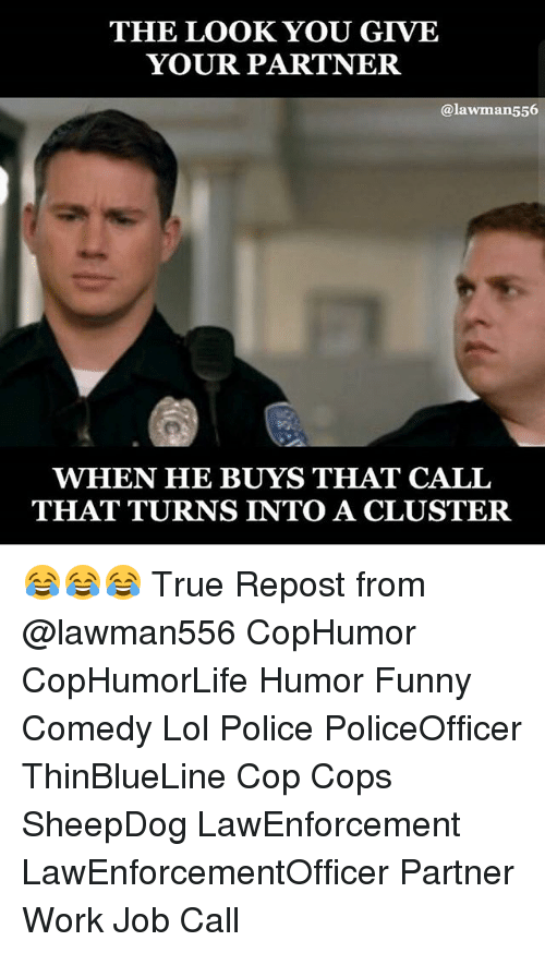 The Look You Give: THE LOOK YOU GIVE  YOUR PARTNER  alawman556  WHEN HE BUYS THAT CALL  THAT TURNS INTO A CLUSTER 😂😂😂 True Repost from @lawman556 CopHumor CopHumorLife Humor Funny Comedy Lol Police PoliceOfficer ThinBlueLine Cop Cops SheepDog LawEnforcement LawEnforcementOfficer Partner Work Job Call