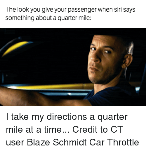 The Look You Give: The look you give your passenger when siri says  something about a quarter mile: I take my directions a quarter mile at a time... Credit to CT user Blaze Schmidt Car Throttle