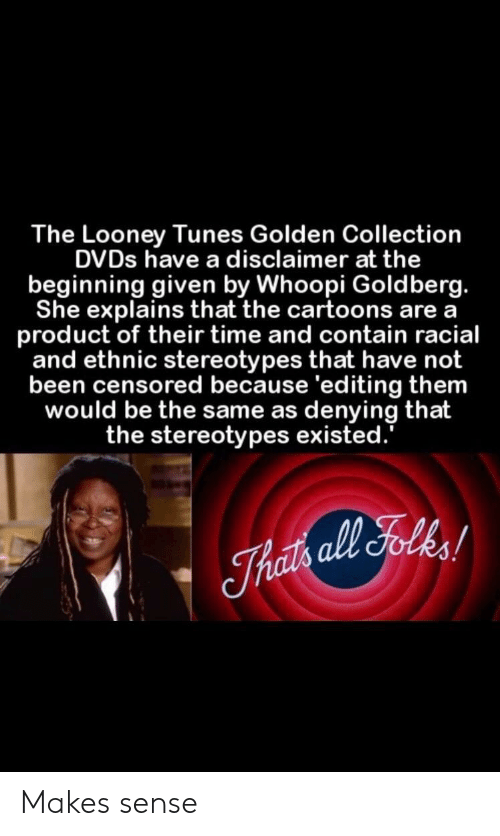 Looney Tunes, Whoopi Goldberg, and Cartoons: The Looney Tunes Golden Collection  DVDs have a disclaimer at the  beginning given by Whoopi Goldberg.  She explains that the cartoons are a  product of their time and contain racial  and ethnic stereotypes that have not  been censored because 'editing them  would be the same as denying that  the stereotypes existed. Makes sense