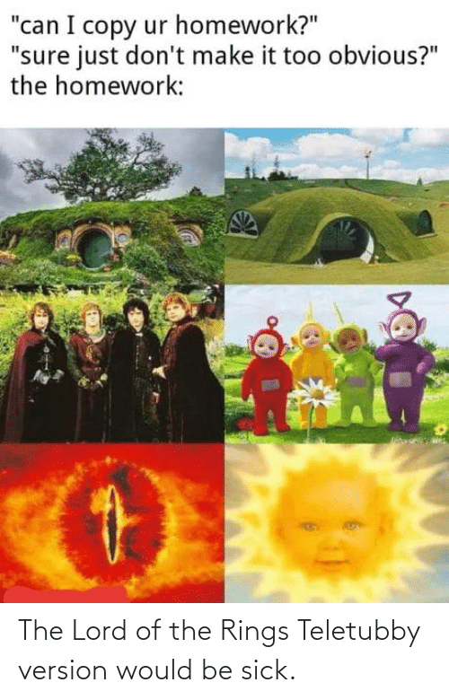 Would Be: The Lord of the Rings Teletubby version would be sick.