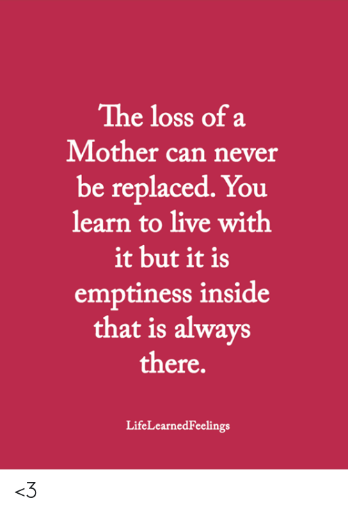 Memes, Live, and Never: The loss of a  Mother can never  be replaced. You  learn to live with  it but it is  emptiness inside  that is always  there.  LifeLearnedFeelings <3