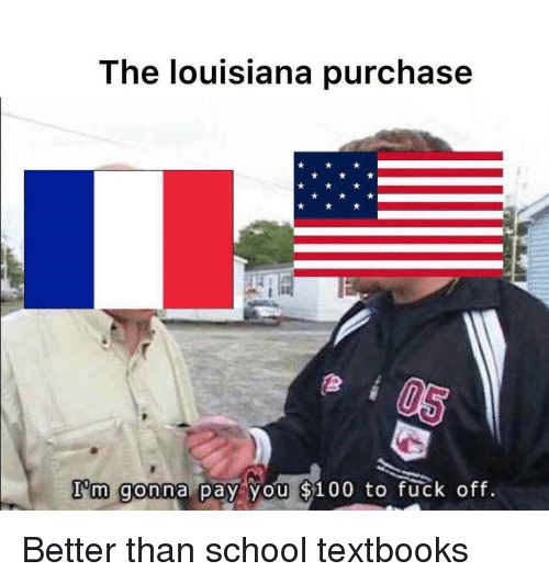 oft: The louisiana purchase  I'm gonna pay you 5100 to ruck oft Better than school textbooks