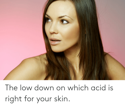skin: The low down on which acid is right for your skin.