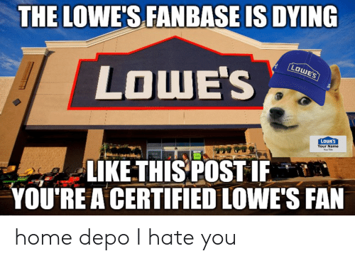 Home, Lowes, and Name: THE LOWE'S FANBASE IS DYING  LOWE'S  LOWE'S  LOWE'S  Your Name  LIKE THIS POSTIF  YOU'RE A CERTIFIED LOWE'S FAN home depo I hate you