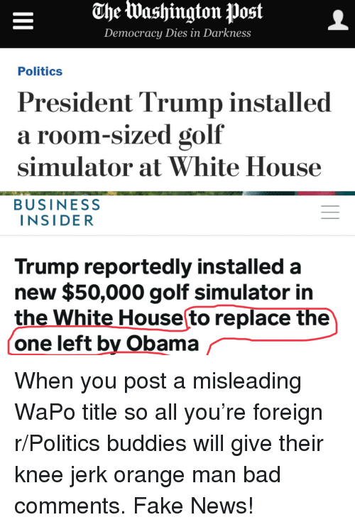 Bad, Fake, and News: The lWashington Post  Democracy Dies in Darkness  Politics  President Trump installed  a room-sized golf  simulator at White House  BUSINESS  INSIDER  Trump reportedly installed a  new $50,000 golf simulator in  the White House to replace the  one left by Obama