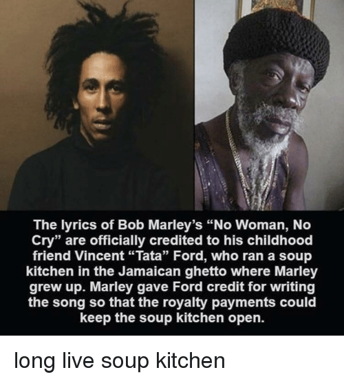 """Credited: The lyrics of Bob Marley's """"No Woman, No  Cry"""" are officially credited to his childhood  friend Vincent """"Tata"""" Ford, who ran a soup  kitchen in the Jamaican ghetto where Marley  grew up. Marley gave Ford credit for writing  the song so that the royalty payments could  keep the soup kitchen open. long live soup kitchen"""