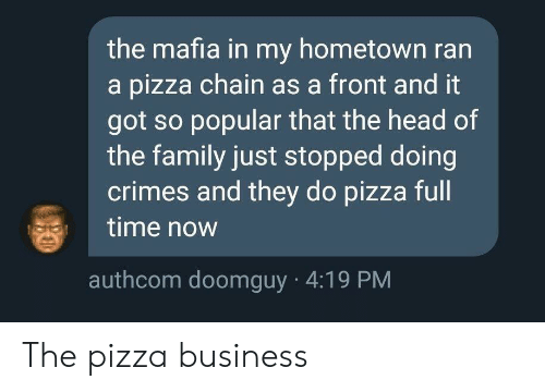 Family, Head, and Pizza: the mafia in my hometown ran  a pizza chain as a front and it  got so popular that the head of  the family just stopped doing  crimes and they do pizza full  time now  authcom doomguy 4:19 PM The pizza business