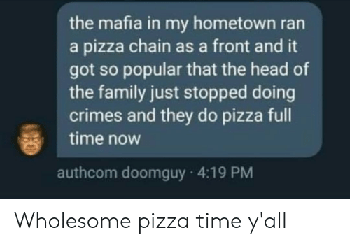Family, Head, and Pizza: the mafia in my hometown ran  a pizza chain as a front and it  got so popular that the head of  the family just stopped doing  crimes and they do pizza full  time now  authcom doomguy 4:19 PM Wholesome pizza time y'all
