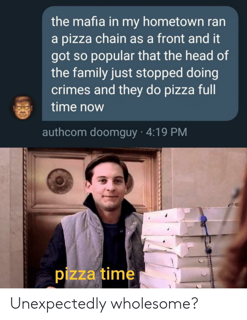 Hometown: the mafia in my hometown ran  a pizza chain as a front and it  got so popular that the head of  the family just stopped doing  crimes and they do pizza full  time now  authcom doomguy 4:19 PM  pizza time Unexpectedly wholesome?