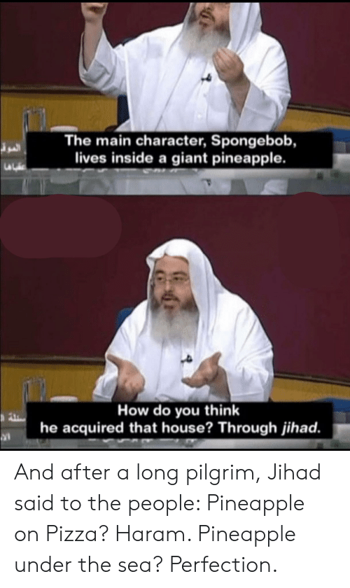 Pizza, SpongeBob, and Giant: The main character, Spongebob,  lives inside a giant pineapple.  How do you think  he acquired that house? Through jihad. And after a long pilgrim, Jihad said to the people: Pineapple on Pizza? Haram. Pineapple under the sea? Perfection.