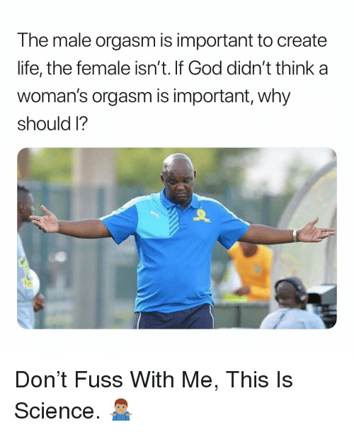 Fuss: The male orgasm is important to create  life, the female isn't. If God didn't think a  woman's orgasm is important, why  should I? Don't Fuss With Me, This Is Science. 🤷🏽♂️
