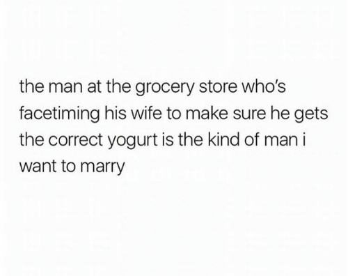 yogurt: the man at the grocery store who's  facetiming his wife to make sure he gets  the correct yogurt is the kind of man i  want to marry