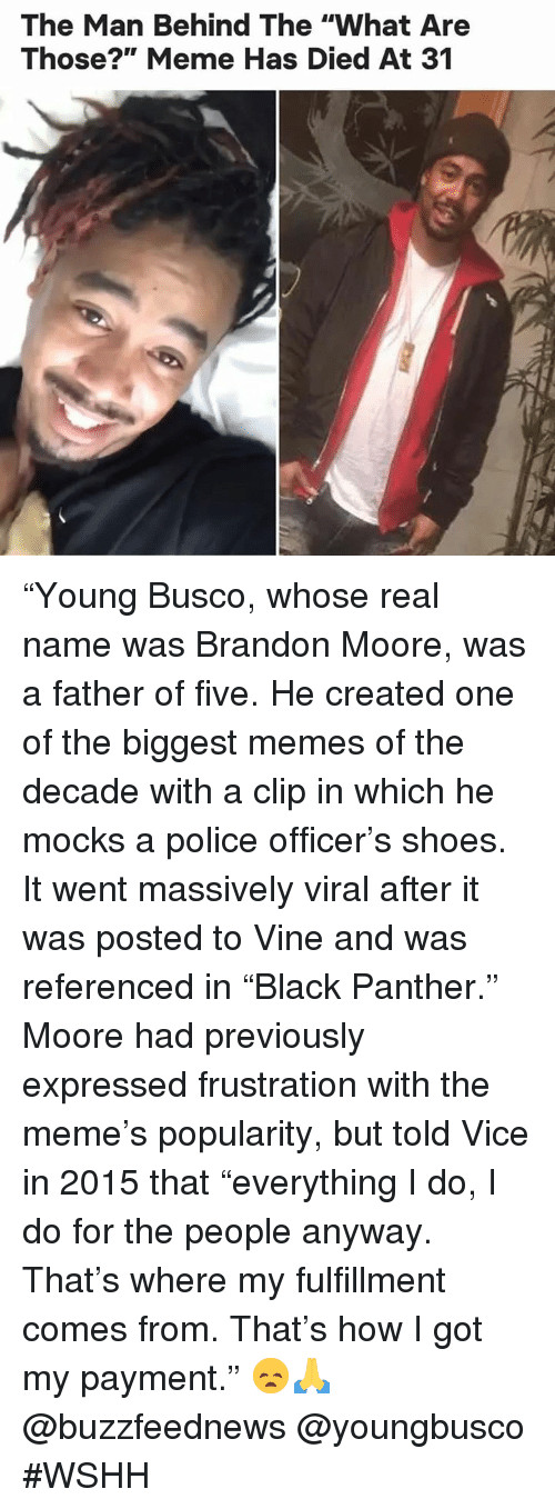 """What Are Those: The Man Behind The """"What Are  Those?"""" Meme Has Died At 31 """"Young Busco, whose real name was Brandon Moore, was a father of five. He created one of the biggest memes of the decade with a clip in which he mocks a police officer's shoes. It went massively viral after it was posted to Vine and was referenced in """"Black Panther."""" Moore had previously expressed frustration with the meme's popularity, but told Vice in 2015 that """"everything I do, I do for the people anyway. That's where my fulfillment comes from. That's how I got my payment."""" 😞🙏 @buzzfeednews @youngbusco #WSHH"""