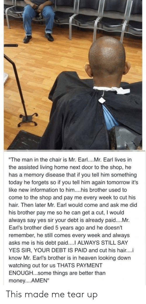 "Tear Up: ""The man in the chair is Mr. Earl. Mr. Earl lives in  the assisted living home next door to the shop, he  has a memory disease that if you tell him something  today he forgets so if you tell him again tomorrow it's  like new information to him....his brother used to  come to the shop and pay me every week to cut his  hair. Then later Mr. Earl would come and ask me did  his brother pay me so he can get a cut, I would  always say yes sir your debt is already paid....Mr.  Earl's brother died 5 years ago and he doesn't  remember, he still comes every week and always  asks me is his debt paid.... ALWAYS STILL SAY  YES SIR, YOUR DEBT IS PAID and cut his hair...i  know Mr. Earl's brother is in heaven looking down  watching out for us THATS PAYMENT  ENOUGH...some things are better thar  money....AMEN"" This made me tear up"
