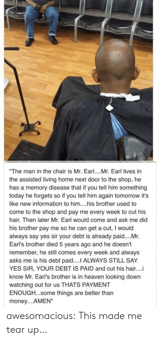 "Tear Up: ""The man in the chair is Mr. Earl. Mr. Earl lives in  the assisted living home next door to the shop, he  has a memory disease that if you tell him something  today he forgets so if you tell him again tomorrow it's  like new information to him....his brother used to  come to the shop and pay me every week to cut his  hair. Then later Mr. Earl would come and ask me did  his brother pay me so he can get a cut, I would  always say yes sir your debt is already paid....Mr.  Earl's brother died 5 years ago and he doesn't  remember, he still comes every week and always  asks me is his debt paid.... ALWAYS STILL SAY  YES SIR, YOUR DEBT IS PAID and cut his hair...i  know Mr. Earl's brother is in heaven looking down  watching out for us THATS PAYMENT  ENOUGH...some things are better thar  money....AMEN"" awesomacious:  This made me tear up…"