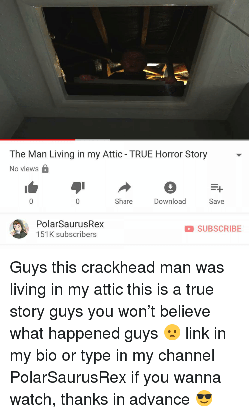 Crackhead, Memes, and True: The Man Living in my Attic - TRUE Horror Story  No views  Share  Download  Save  PolarSaurusRex  151K subscribers  SUBSCRIBE Guys this crackhead man was living in my attic this is a true story guys you won't believe what happened guys 😦 link in my bio or type in my channel PolarSaurusRex if you wanna watch, thanks in advance 😎
