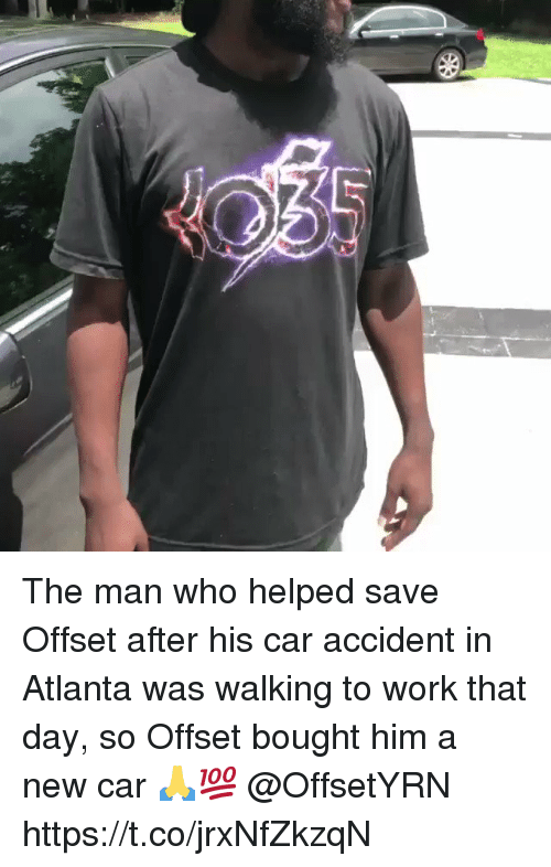 Work, Atlanta, and Car: The man who helped save Offset after his car accident in Atlanta was walking to work that day, so Offset bought him a new car 🙏💯 @OffsetYRN https://t.co/jrxNfZkzqN