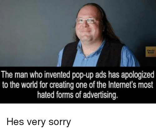 Pop, Sorry, and World: The man who invented pop-up ads has apologized  to the world for creating one of the Internet's most  hated forms of advertising. Hes very sorry