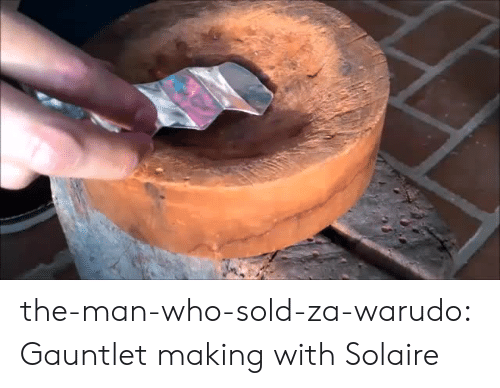Tumblr, Blog, and Http: the-man-who-sold-za-warudo: Gauntlet making with Solaire