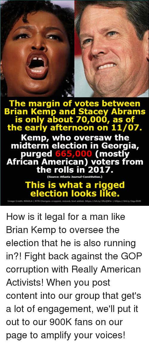 stacey: The margin of votes between  Brian Kemp and Stacey Abrams  is only about 70,000, as of  the early afternoon on 11/07.  Kemp, who oversaw the  midterm election in Georgia,  purged 665,000 (mostly  African American) voters from  the rolls in 2017.  (Source: Atlanta Journal-Constitution.)  This is what a rigged  election looks like.  Image Crediti NRAILAI NTN Changes: cropped, resized, text added. https//bit.ly/2RzQWkr Ihttps  /bit.ly/2qy DUD How is it legal for a man like Brian Kemp to oversee the election that he is also running in?!  Fight back against the GOP corruption with Really American Activists! When you post content into our group that get's a lot of engagement, we'll put it out to our 900K fans on our page to amplify your voices!
