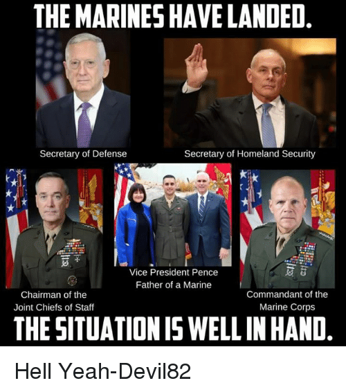 the commander: THE MARINES HAVE LANDED  Secretary of Homeland Security  Secretary of Defense  Vice President Pence  Father of a Marine  Chairman of the  Commandant of the  Marine Corps  Joint Chiefs of Staff  THESITUATION IS WELL INHAND Hell Yeah-Devil82