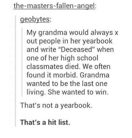 """the masters: the-masters-fallen-angel:  geobytes:  My grandma would always x  out people in her yearbook  and write """"Deceased"""" when  one of her high school  classmates died. We oftern  found it morbid. Grandma  wanted to be the last one  living. She wanted to win  That's not a yearbook.  That's a hit list."""