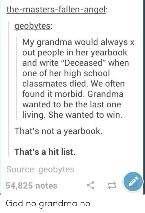 """the masters: the-masters-fallen-angel  geobytes  My grandma would always x  out people in her yearbook  and write """"Deceased"""" when  one of her high school  classmates died. We often  found it morbid. Grandma  wanted to be the last one  living. She wanted to win.  That's not a yearbook.  That's a hit list.  Source: geobytes  54,825 notes God no grandma no"""
