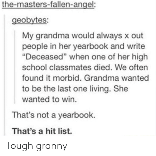 """the masters: the-masters-fallen-angel:  geobytes  My grandma would always x out  people in her yearbook and write  """"Deceased"""" when one of her high  school classmates died. We often  found it morbid. Grandma wanted  to be the last one living. She  wanted to win  That's not a yearbook.  That's a hit list. Tough granny"""