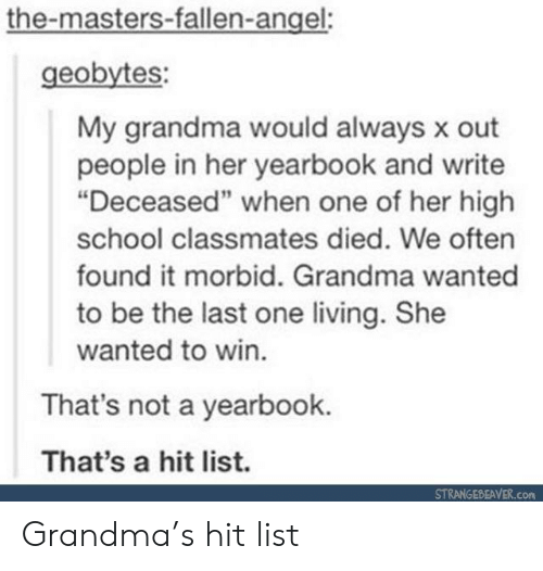 """the masters: the-masters-fallen-angel:  geobytes:  My grandma would always x out  people in her yearbook and write  """"Deceased"""" when one of her high  school classmates died. We often  found it morbid. Grandma wanted  to be the last one living. She  wanted to win.  That's not a yearbook.  That's a hit list.  STRANGEBEAVER.com Grandma's hit list"""