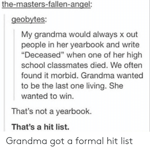 """the masters: the-masters-fallen-angel:  geobytes:  My grandma would always x out  people in her yearbook and write  """"Deceased"""" when one of her high  school classmates died. We often  found it morbid. Grandma wanted  to be the last one living. She  wanted to win.  That's not a yearbook.  That's a hit list. Grandma got a formal hit list"""