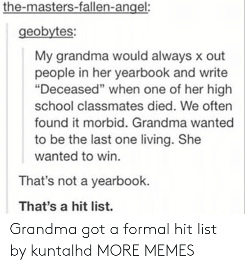 """the masters: the-masters-fallen-angel:  geobytes:  My grandma would always x out  people in her yearbook and write  """"Deceased"""" when one of her high  school classmates died. We often  found it morbid. Grandma wanted  to be the last one living. She  wanted to win.  That's not a yearbook.  That's a hit list. Grandma got a formal hit list by kuntalhd MORE MEMES"""