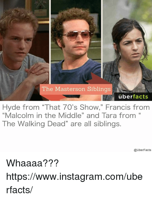 """Malcolm in the Middle: The Masterson Siblings  uber  facts  Hyde from """"That 7O's Show,"""" Francis from  """"Malcolm in the Middle"""" and Tara from  The Walking Dead"""" are all siblings.  @UberFacts Whaaaa??? https://www.instagram.com/uberfacts/"""