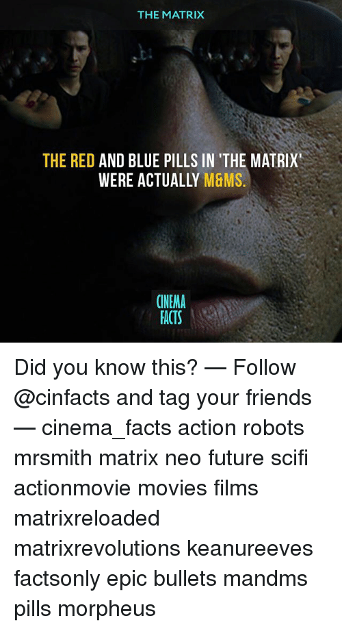 Morpheus: THE MATRIX  THE RED  AND BLUE PILLS IN 'THE MATRIX'  WERE ACTUALLY  M&MS  CINEMA  FACTS Did you know this? — Follow @cinfacts and tag your friends — cinema_facts action robots mrsmith matrix neo future scifi actionmovie movies films matrixreloaded matrixrevolutions keanureeves factsonly epic bullets mandms pills morpheus