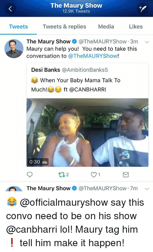 Lol, Maury, and Memes: The Maury Show  12.9K Tweets  Tweets Tweets & replies Media Likes  The Maury Show + @TheMAURYShow-3m  Maury can help you! You need to take this  conversation to @TheMAURYShow!  、  Desi Banks @AmbitionBanks5  When Your Baby Mama Talk To  Much!  ft @CANBHARRI  0:30 Ill  The Maury Show @TheMAURYShow 7m v 😂 @officialmauryshow say this convo need to be on his show @canbharri lol! Maury tag him❗️ tell him make it happen!