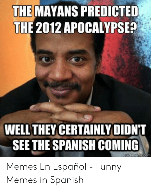 Funny, Memes, and Spanish: THE MAYANS PREDICTED  THE 2012 APOCALYPSE?  WELL THEY CERTAINLY DIDNT  SEE THE SPANISH COMING  quickmème.com Memes En Español - Funny Memes in Spanish