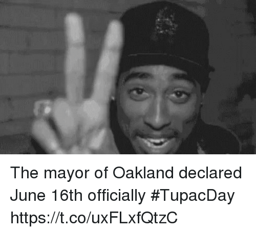 Funny, Mayor, and  Oakland: The mayor of Oakland declared June 16th officially #TupacDay https://t.co/uxFLxfQtzC