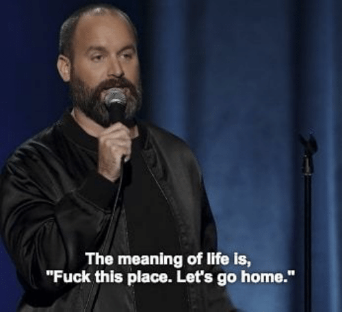 """meaning of life: The meaning of life is,  """"Fuck this place. Let's go home."""""""