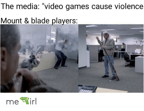 "Mount: The media: ""video games cause violence  Mount & blade players: me🔫irl"