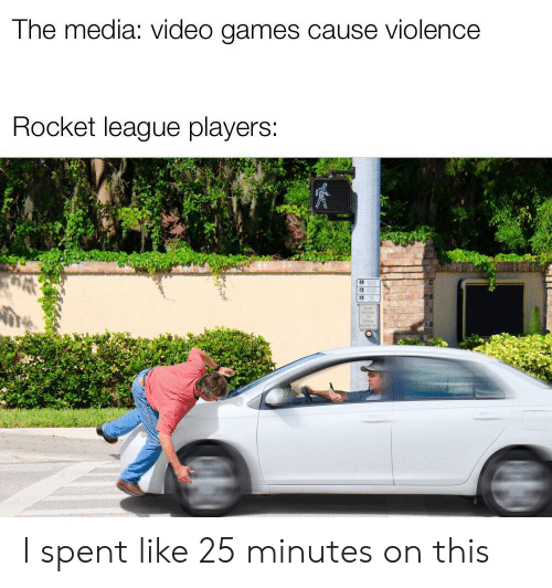 Cause: The media: video games cause violence  Rocket league players: I spent like 25 minutes on this