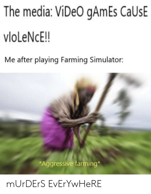 Simulator: The media: ViDeO gAmEs CaUsE  vloLeNcE!!  Me after playing Farming Simulator:  *Aggressive farming* mUrDErS EvErYwHeRE