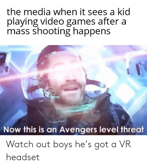 Video Games, Watch Out, and Avengers: the media when it sees a kid  playing video games after a  mass shooting happens  Now this is an Avengers level threat Watch out boys he's got a VR headset
