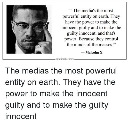 """Malcolm X, Control, and Earth: """" The media's the most  powerful entity on earth. They  have the power to make the  innocent guilty and to make the  guilty innocent, and that's  power. Because they control  the minds of the masses.""""  Malcolm X  @fatimakarimms The medias the most powerful entity on earth. They have the power to make the innocent guilty and to make the guilty innocent"""