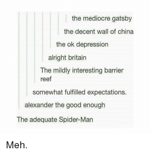 Mediocre, Meh, and Spider: the mediocre gatsby  the decent wall of china  the ok depression  alright britain  The mildly interesting barrier  reef  somewhat fulfilled expectations.  alexander the good enough  The adequate Spider-Man Meh.
