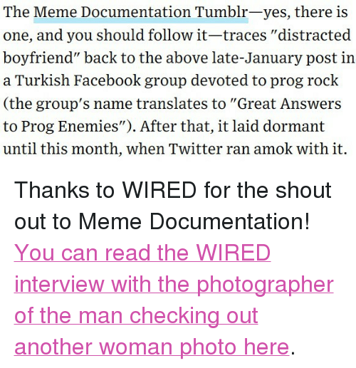 "Distracted Boyfriend: The Meme Documentation Tumblr-yes, there is  one, and you should follow it-traces ""distracted  boyfriend"" back to the above late-January post in  a Turkish Facebook group devoted to prog rock  (the group's name translates to ""Great Answers  to Prog Enemies""). After that, it laid dormant  until this month, when Twitter ran amok with it. <p>Thanks to WIRED for the shout out to Meme Documentation!</p><p><a href=""https://www.wired.com/story/distracted-boyfriend-meme-photographer-interview/"">You can read the WIRED interview with the photographer of the man checking out another woman photo here</a>.<br/></p>"