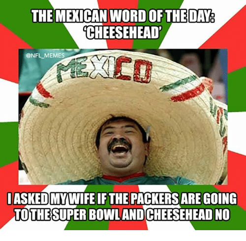 Nfl, Super Bowl, and Mexican Word of the Day: THE MEXICAN WORD OF THE DAY  CHEESEHEAD  ONFL MEMES  IASKEDMYWIFE IF THE PACKERSARE GOING  THE  SUPER BOWL AND  ADNO