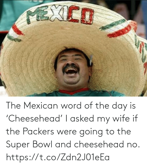 day: The Mexican word of the day is 'Cheesehead'  I asked my wife if the Packers were going to the Super Bowl and cheesehead no. https://t.co/Zdn2J01eEa