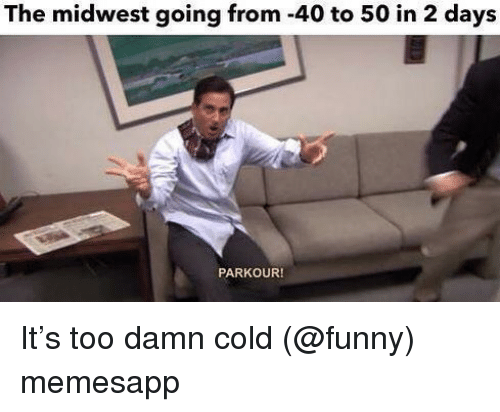 Midwest: The midwest going from -40 to 50 in 2 days  PARKOUR! It's too damn cold (@funny) memesapp