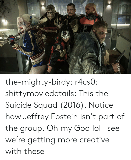 Mighty: the-mighty-birdy:  r4cs0:  shittymoviedetails:  This the Suicide Squad (2016). Notice how Jeffrey Epstein isn't part of the group.  Oh my God lol  I see we're getting more creative with these